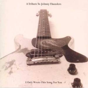 A Tribute To Johnny Thunders : I Only Wrote This Song For You